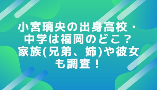 小宮璃央の出身高校・中学は福岡のどこ?家族(兄弟、姉)や彼女も調査!
